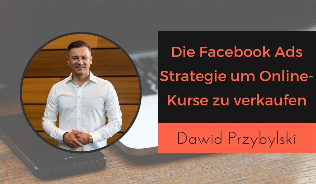 Die Facebook Ads Strategie, um Online-Kurse zu verkaufen mit Dawid Przybylski