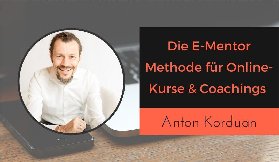 Anton Korduan E-Mentor Methode, Anwendung und Software, Erfolgreiche Online-Kurse und Online-Coaching, Online-Mentoring Programme